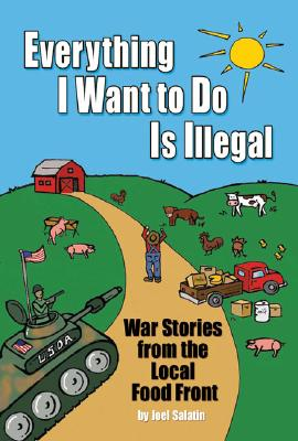 Everything I Want to Do Is Illegal: War Stories from the Local Food Front, Salatin, Joel