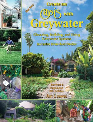 Image for Create an Oasis with Greywater: Choosing, Building, and Using Greywater Systems, Includes Branched Drains