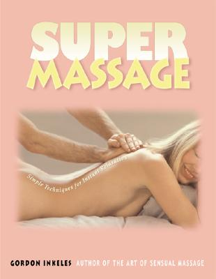 SUPER MASSAGE Simple Techniques for Instant Relaxation, Gordon Inkeles