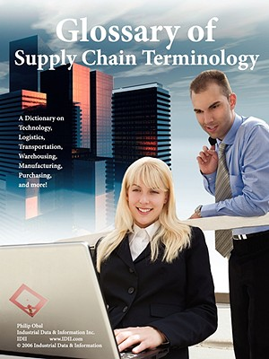 Glossary of Supply Chain Terminology A Dictionary On Technology, Logistics, Transportation, Warehousing, Manufacturing, Purchasing, and More!, Obal, Philip