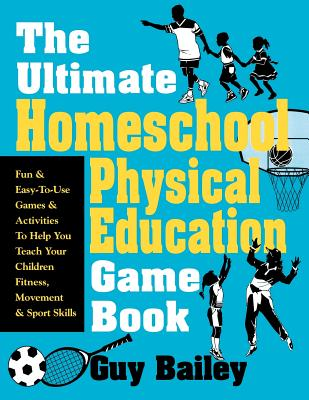 Image for The Ultimate Homeschool Physical Education Game Book: Fun & Easy-To-Use Games & Activities To Help You Teach Your Children Fitness, Movement & Sport Skills