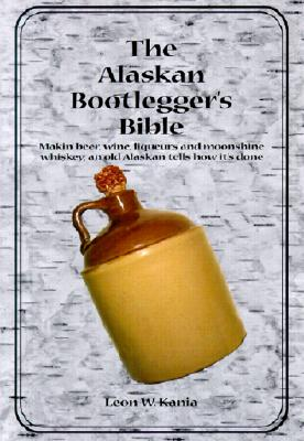 The Alaskan Bootlegger's Bible: Making Beer, Wine, Liqueurs and Moonshine whiskey, Kania, Leon W.