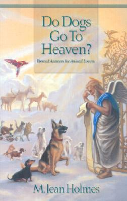 Do Dogs Go To Heaven? Eternal Answers for Animal Lovers, Holmes, Jean
