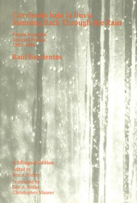 Corriendo Bajo LA Lluvia/Running Back Through the Rain: Poesia Escogida 1982-1998/Selected Poems 1982-1998, Barrientos, Raul;  Heller, Ben A.