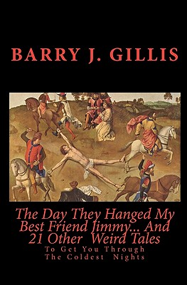 The Day They Hanged My Best Friend Jimmy... And 21 Other  Weird Tales: To Get You Through The Coldest  Nights, Gillis, Barry J.; Lovecraft, H. P.; Poe, Edgar Allan; Shelley, Mary; Bierce, Ambrose; Blackwood, Algernon; Doyle, Sir Arthur Conan; Gaskell, Elizabeth; Quinn, Seabury; James, M. R.; Howard, Robert E.; Wakefield, H. R.; Smith, Clark Ashton