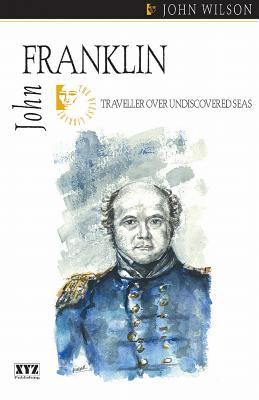 John Franklin: Traveller on Undiscovered Seas, WILSON, John