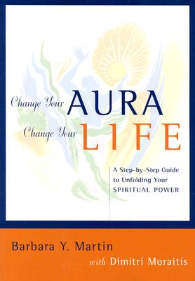 Change Your Aura, Change Your Life: A Step-by-Step Guide to Unfolding Your Spiritual Power, Martin, Barbara Y.; Moraitis, Dimitri