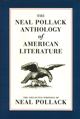The Neal Pollack Anthology of American Literature: The Collected Writings of Neal Pollack, Pollack, Neal