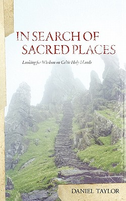 In Seach of Sacred Places: Looking for Wisdom on Celtic Holy Islands, Daniel William Taylor