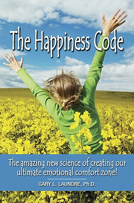 The Happiness Code - The Amazing New Science of Creating, Laundre, Gary L.