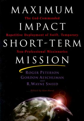 Image for Maximum Impact Short-Term Mission: The God-Commanded Repetitive Deplayment of Swift, Temporary Non-Professional Missionaries