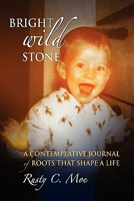 Bright Wild Stone: A Contemplative Journal of Roots That Shape a Life, Moe, Rusty C.