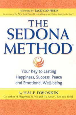 The Sedona Method: Your Key to Lasting Happiness, Success, Peace and Emotional Well-Being, Dwoskin, Hale; Canfield, Jack [Foreword]