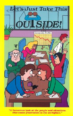 Let's Just Take This Outside! : A Humorous Look at the People and Situations that Cause Frustration in the Work Place and a Few Suggestions that Just Might Take Care of the Problem, Brown, Ty