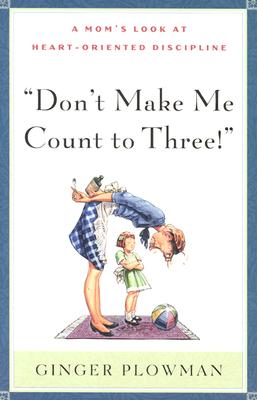 Image for Dont Make Me Count to Three : a Moms Look at Heart-Oriented Discipline