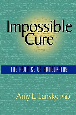 Impossible Cure: The Promise of Homeopathy, Lansky, Amy L.