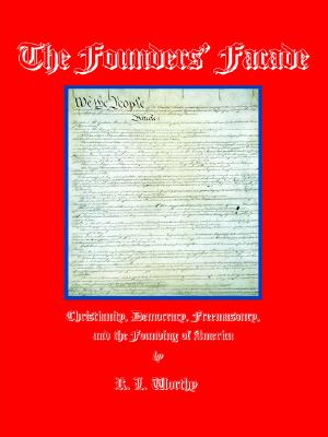 The Founders' Facade: Christianity, Democracy, Freemasonry, And the Founding of America, Worthy, R.l.