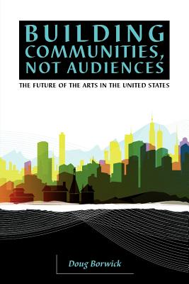 Image for Building Communities, Not Audiences: The Future of the Arts in the United States