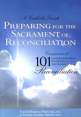Preparing for the Sacrament of Reconciliation: A Catholic Guide: Companion to 101 Inspirational Stories of the Sacrament of Reconciliation, Sister Patricia Proctor