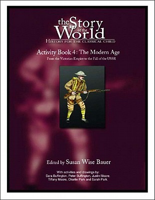 The Story of the World Activity Book Four: The Modern Age: From Victoria's Empire to the End of the USSR, Susan Wise Bauer