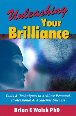 Unleashing Your Brilliance: Tools & Techniques to Achieve Personal, Professional & Academic Success, Walsh, Brian E.