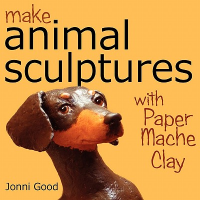 Image for Make Animal Sculptures with Paper Mache Clay: How to Create Stunning Wildlife Art Using Patterns and My Easy-to-Make, No-Mess Paper Mache Recipe