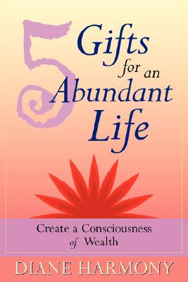 5 Gifts for an Abundant Life: Create a Consciousness of Wealth, Diane Harmony