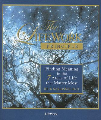 The LifeWork Principle: Finding Meaning in the 7 Areas of Life That Matter Most, Ph.D. Rick Sarkisian