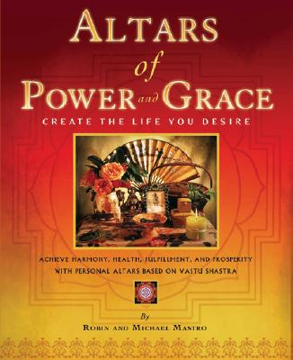 Altars of Power and Grace: Create the Life You Desire--Achieve Harmony, Health, Fulfillment and Prosperity with Personal Altars Based on Vastu Shastra, Mastro, Robin; Mastro, Michael