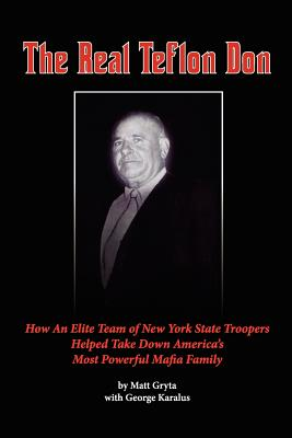 Image for The Real Teflon Don: How An Elite Team of New York State Troopers Helped Take Down America's Most Powerful Mafia Family