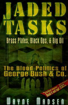 Jaded Tasks: Brass Plates, Black Ops & Big Oil?The Blood Politics of George Bush & Co., Madsen, Wayne
