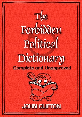 The Forbidden Political Dictionary: Complete and Unapproved, Clifton, John
