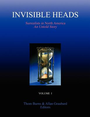 INVISIBLE HEADS: Surrealists in North America - An Untold Story, Volume 1, Burns, Thom; Graubard, Allan