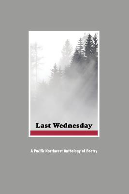 Image for Last Wednesday: A Pacific Northwest Anthology of Poetry