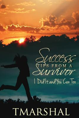 Success Tips from A Survivor: I did it and You Can Too, Marshal, T