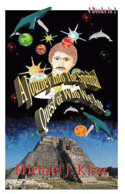 A Journey into the Spiritual Quest of Who We Are: Complete 4 books in 1, Kiser, Michael Joseph