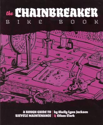 Chainbreaker Bike Book: A Rough Guide to Bicycle Maintenience, Clark, Ethan; Jackson, Shelley