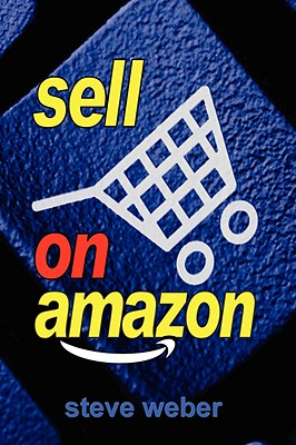 Image for Sell on Amazon: A Guide to Amazon's Marketplace, Seller Central, and Fulfillment by Amazon Programs