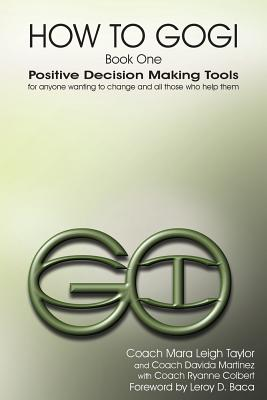 How to Gogi: Book One: Positive Decision Making Tools for Anyone Wanting to Change and All Those Who Help Them, Mara Leigh Taylor, Davida Martinez, Coach Ryanne Colbert