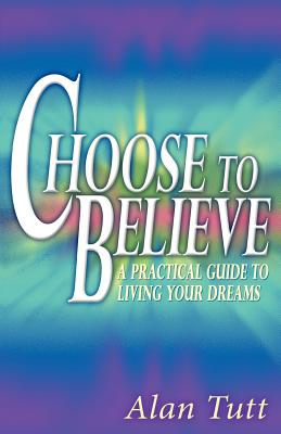 Image for Choose To Believe: A Practical Guide to Living Your Dreams