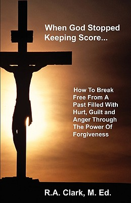 Image for When God Stopped Keeping Score: How To Break Free From A Past Filled With Hurt, Guilt And Anger Through The Power Of Forgiveness