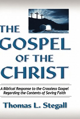 Image for The Gospel of the Christ: A Biblical Response to the Crossless Gospel Regarding the Contents of Saving Faith