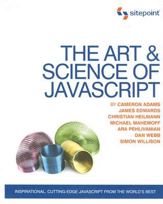 The Art & Science of JavaScript: Inspirational, Cutting-Edge JavaScript From the World's Best, Adams, Cameron; Edwards, James; Heilmann, Christian; Mahemoff, Michael; Pehlivanian, Ara; Webb, Dan; Willison, Simon