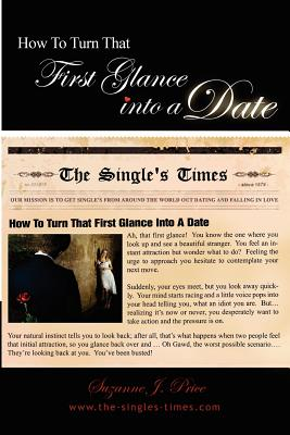How To Turn That First Glance Into A Date: Overcome The Fear Of Rejection & Build The Confidence To Get Out Dating In The Real World, Price, Suzanne J.