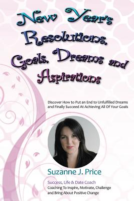 New Year's Resolutions, Goals, Dreams & Aspirations: Discover How to Put an End to Unfulfilled Plans & Finally Succeed At Achieving All Of Your Goals, Price, Suzanne J.