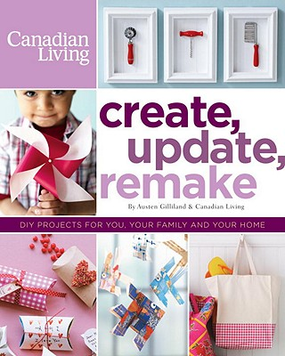 Image for Create, Update, Remake: DIY Projects for You, Your Family and Your Home