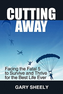 Cutting Away: Facing the Fatal 5 to Survive and Thrive for the Best Life Ever, Sheely, Gary