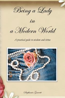Being a Lady in a Modern World: A practical guide to wisdom and virtue, Garrett, Stephanie
