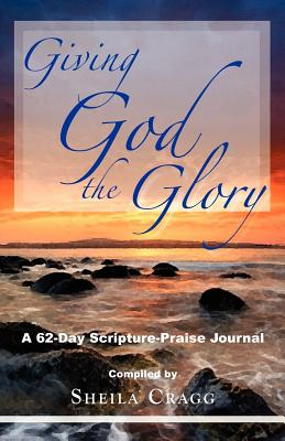 Giving God the Glory: A 62-Day Scripture-Praise Journal, Cragg, Sheila
