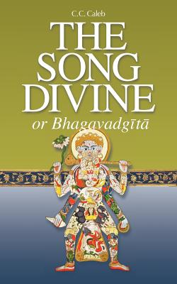 The Song Divine, or Bhagavad-Gita: A Metrical Rendering (with Annotations) (English-Only Edition), Caleb, C. C.